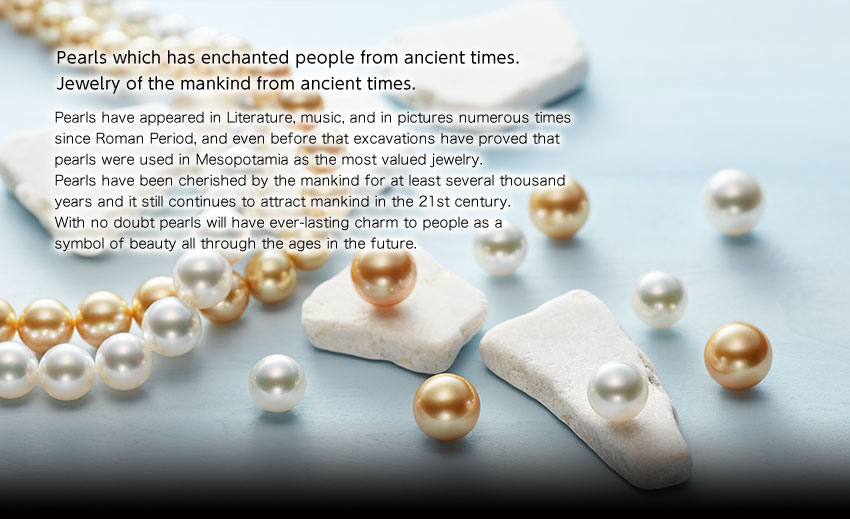 Pearls which has enchanted people from ancient times. Jewelry of the mankind from ancient times. Pearls have appeared in Literature, music, and in pictures numerous times since Roman Period, and even before that excavations have proved that pearls were used in Mesopotamia as the most valued jewerly. Pearls have been cherished by the mankind for at least several thousand years and it still continues to attract mankind in the 21st century. With no doubt pearls will have ever-lasting charm to people as a symbol of beauty all through the ages in the future.